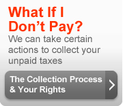 What if I don't pay? We can take certain actions to collect your unpaid taxes. The collection process and your rights (button).